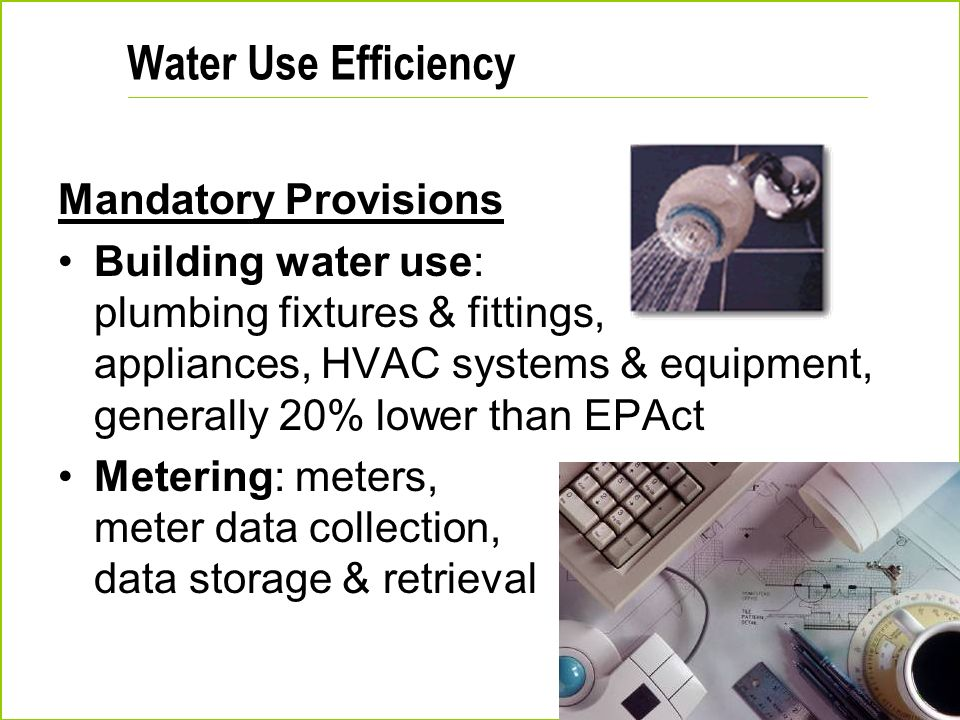 Water Use Efficiency Mandatory Provisions Building water use: plumbing fixtures & fittings, appliances, HVAC systems & equipment, generally 20% lower