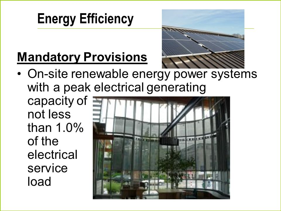 Energy Efficiency Mandatory Provisions On-site renewable energy power systems with a peak electrical generating capacity of not less than 1.0% of the