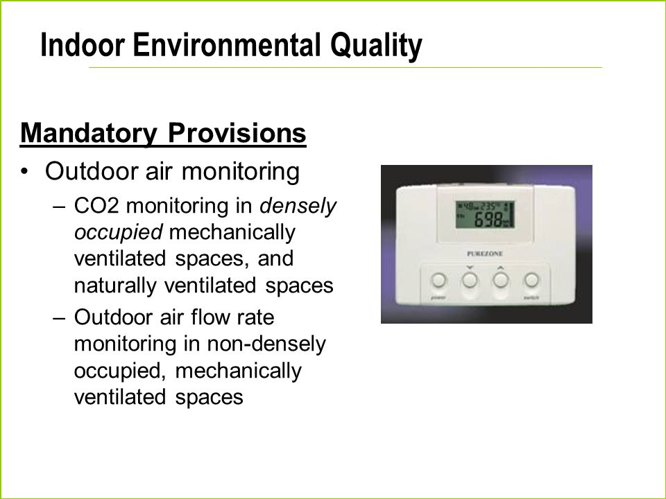Indoor Environmental Quality Mandatory Provisions Outdoor air monitoring –CO2 monitoring in densely occupied mechanically ventilated spaces, and natur