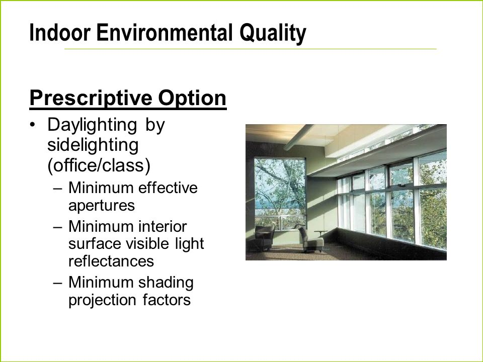 Indoor Environmental Quality Prescriptive Option Daylighting by sidelighting (office/class) –Minimum effective apertures –Minimum interior surface vis