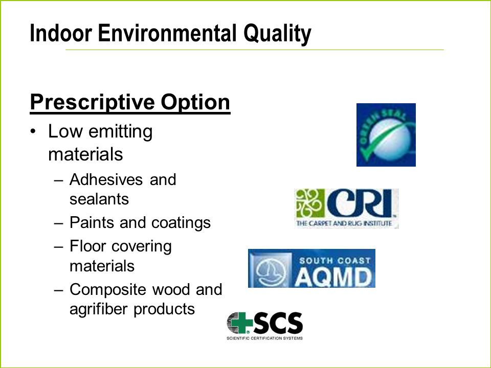 Indoor Environmental Quality Prescriptive Option Low emitting materials –Adhesives and sealants –Paints and coatings –Floor covering materials –Compos