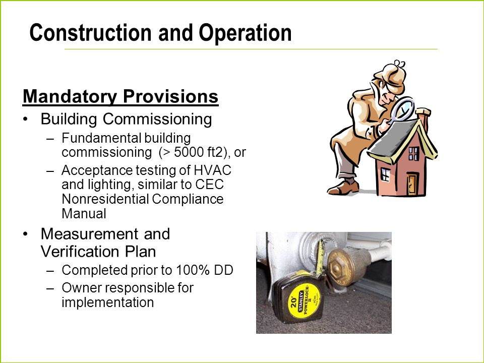 Construction and Operation Mandatory Provisions Building Commissioning –Fundamental building commissioning (> 5000 ft2), or –Acceptance testing of HVA