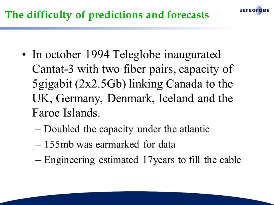 The difficulty of predictions and forecasts In october 1994 Teleglobe inaugurated Cantat-3 with two fiber pairs, capacity of 5gigabit (2x2.5Gb) linking Canada to the UK, Germany, Denmark, Iceland and the Faroe Islands.