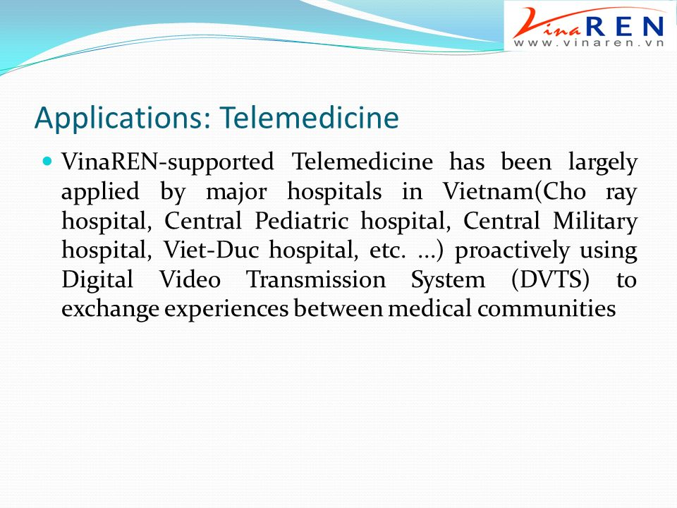 Applications: Telemedicine VinaREN-supported Telemedicine has been largely applied by major hospitals in Vietnam(Cho ray hospital, Central Pediatric hospital, Central Military hospital, Viet-Duc hospital, etc....) proactively using Digital Video Transmission System (DVTS) to exchange experiences between medical communities