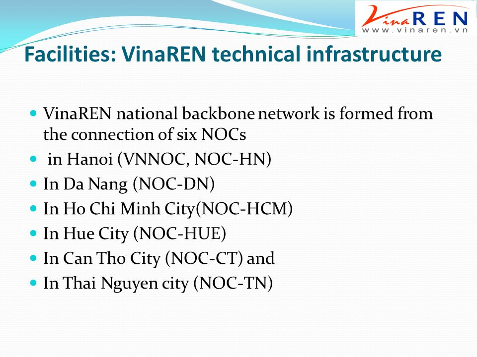 Facilities: VinaREN technical infrastructure VinaREN national backbone network is formed from the connection of six NOCs in Hanoi (VNNOC, NOC-HN) In Da Nang (NOC-DN) In Ho Chi Minh City(NOC-HCM) In Hue City (NOC-HUE) In Can Tho City (NOC-CT) and In Thai Nguyen city (NOC-TN)
