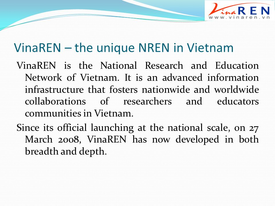 VinaREN – the unique NREN in Vietnam VinaREN is the National Research and Education Network of Vietnam.