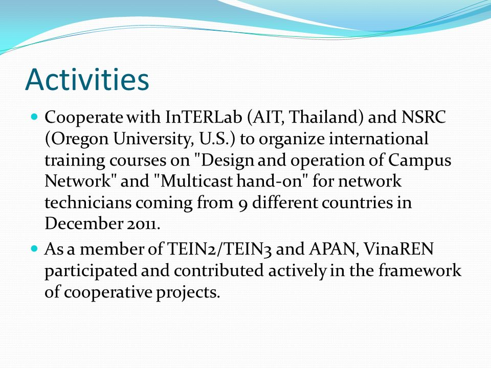 Activities Cooperate with InTERLab (AIT, Thailand) and NSRC (Oregon University, U.S.) to organize international training courses on Design and operation of Campus Network and Multicast hand-on for network technicians coming from 9 different countries in December 2011.