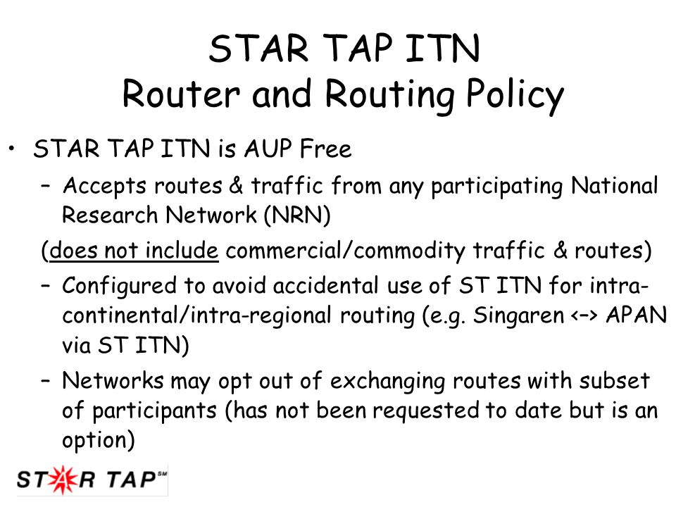 STAR TAP ITN Router and Routing Policy STAR TAP ITN is AUP Free –Accepts routes & traffic from any participating National Research Network (NRN) (does not include commercial/commodity traffic & routes) –Configured to avoid accidental use of ST ITN for intra- continental/intra-regional routing (e.g.