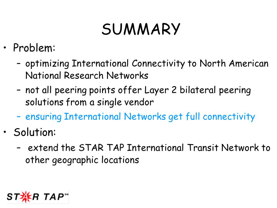 SUMMARY Problem: –optimizing International Connectivity to North American National Research Networks –not all peering points offer Layer 2 bilateral peering solutions from a single vendor –ensuring International Networks get full connectivity Solution: – extend the STAR TAP International Transit Network to other geographic locations