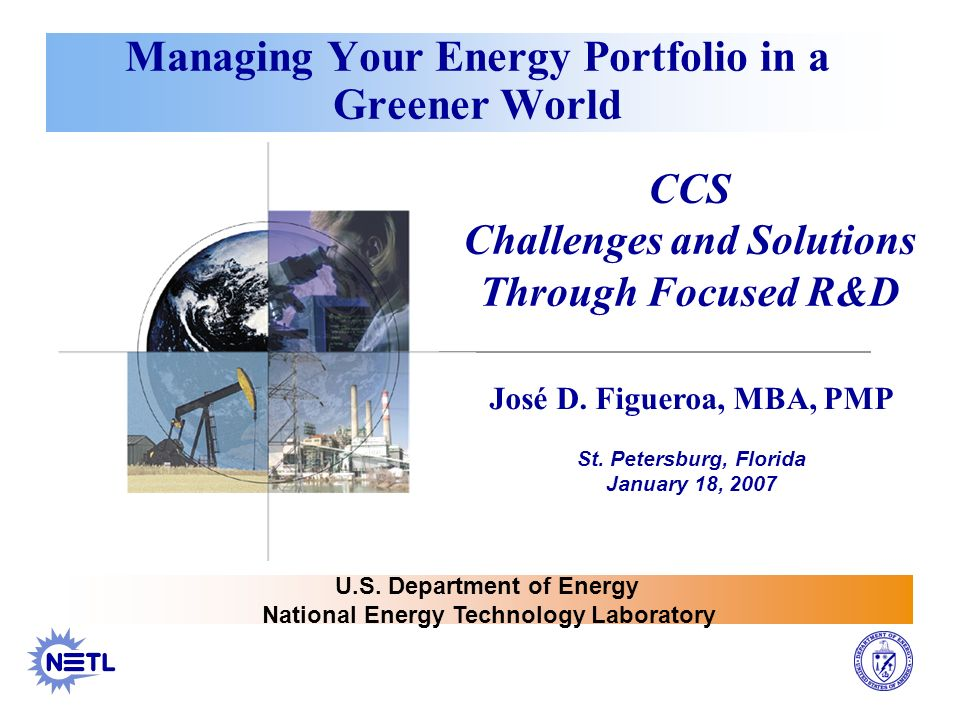 Managing Your Energy Portfolio in a Greener World CCS Challenges and Solutions Through Focused R&D José D. Figueroa, MBA, PMP St. Petersburg, Florida