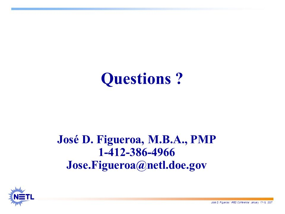 José D. Figueroa./ IPED Conference/ January 17-19, 2007 Questions ? José D. Figueroa, M.B.A., PMP 1-412-386-4966 Jose.Figueroa@netl.doe.gov