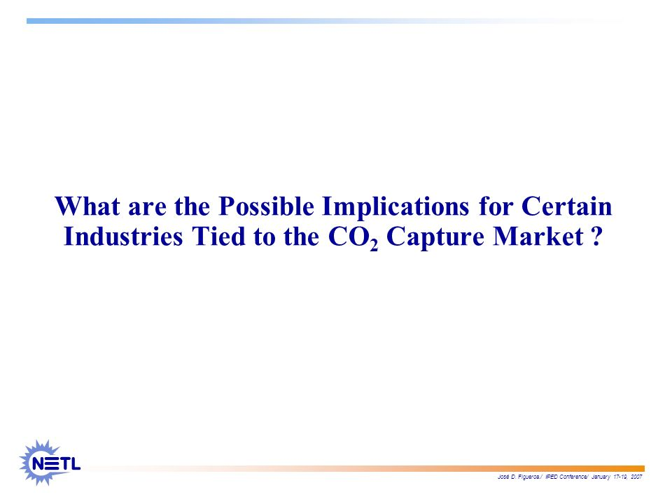 José D. Figueroa./ IPED Conference/ January 17-19, 2007 What are the Possible Implications for Certain Industries Tied to the CO 2 Capture Market ?