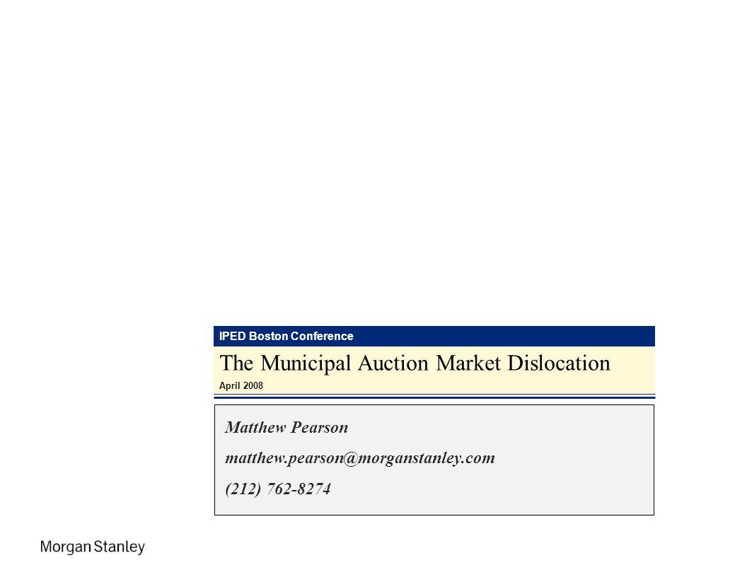 IPED Boston Conference The Municipal Auction Market Dislocation April 2008 Matthew Pearson matthew.pearson@morganstanley.com (212) 762-8274