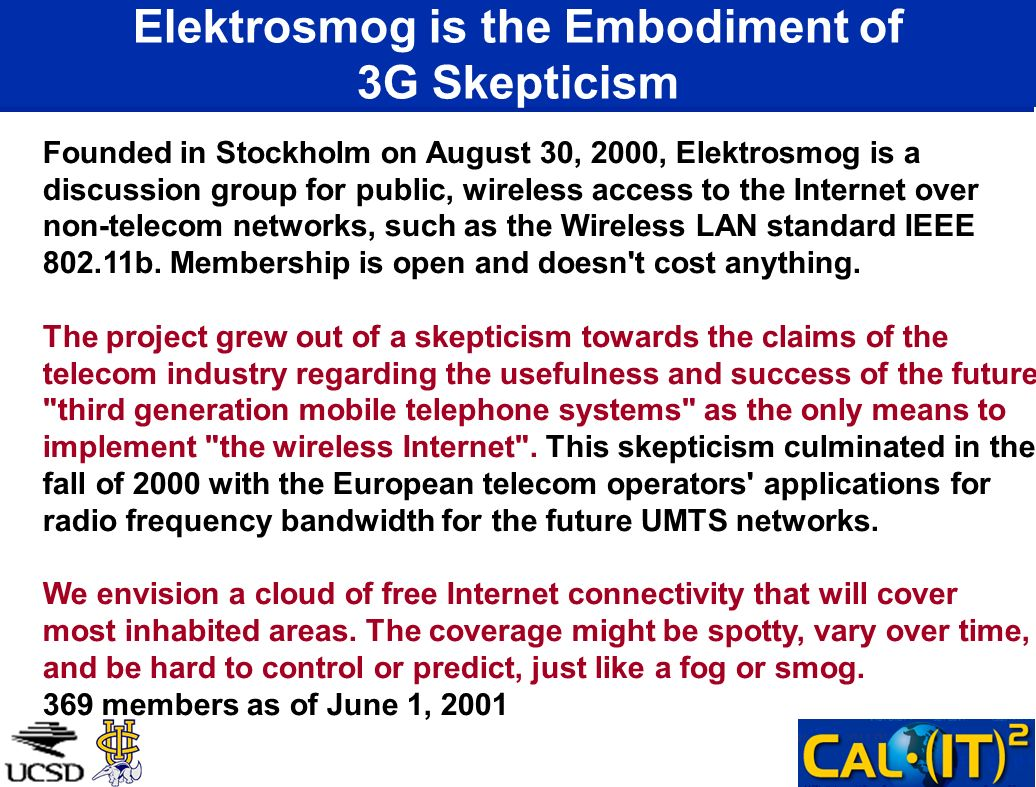 Elektrosmog is the Embodiment of 3G Skepticism Founded in Stockholm on August 30, 2000, Elektrosmog is a discussion group for public, wireless access to the Internet over non-telecom networks, such as the Wireless LAN standard IEEE 802.11b.