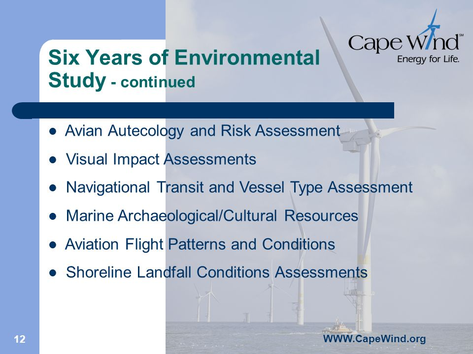 12 Six Years of Environmental Study - continued Avian Autecology and Risk Assessment Visual Impact Assessments Navigational Transit and Vessel Type Assessment Marine Archaeological/Cultural Resources Aviation Flight Patterns and Conditions Shoreline Landfall Conditions Assessments