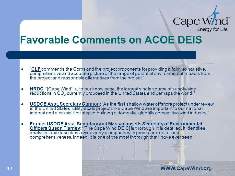 WWW.CapeWind.org 17 Favorable Comments on ACOE DEIS CLF commends the Corps and the project proponents for providing a fairly exhaustive, comprehensive and accurate picture of the range of potential environmental impacts from the project and reasonable alternatives from the project.