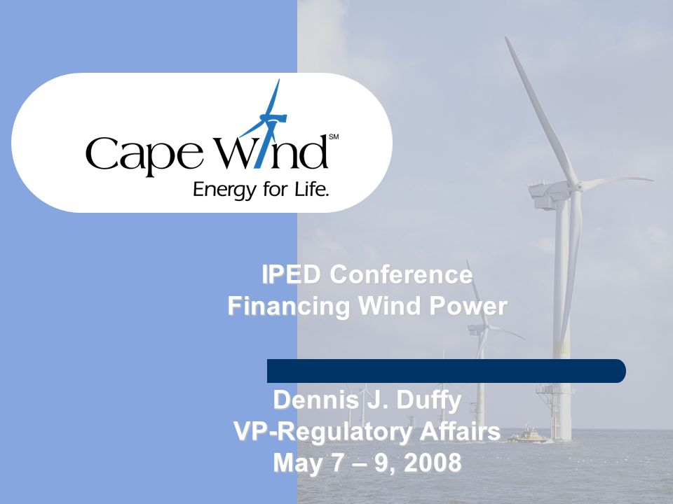 IPED Conference Financing Wind Power Dennis J. Duffy VP-Regulatory Affairs May 7 – 9, 2008