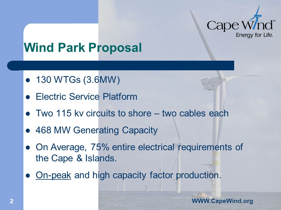 2 Wind Park Proposal 130 WTGs (3.6MW) Electric Service Platform Two 115 kv circuits to shore – two cables each 468 MW Generating Capacity On Average, 75% entire electrical requirements of the Cape & Islands.