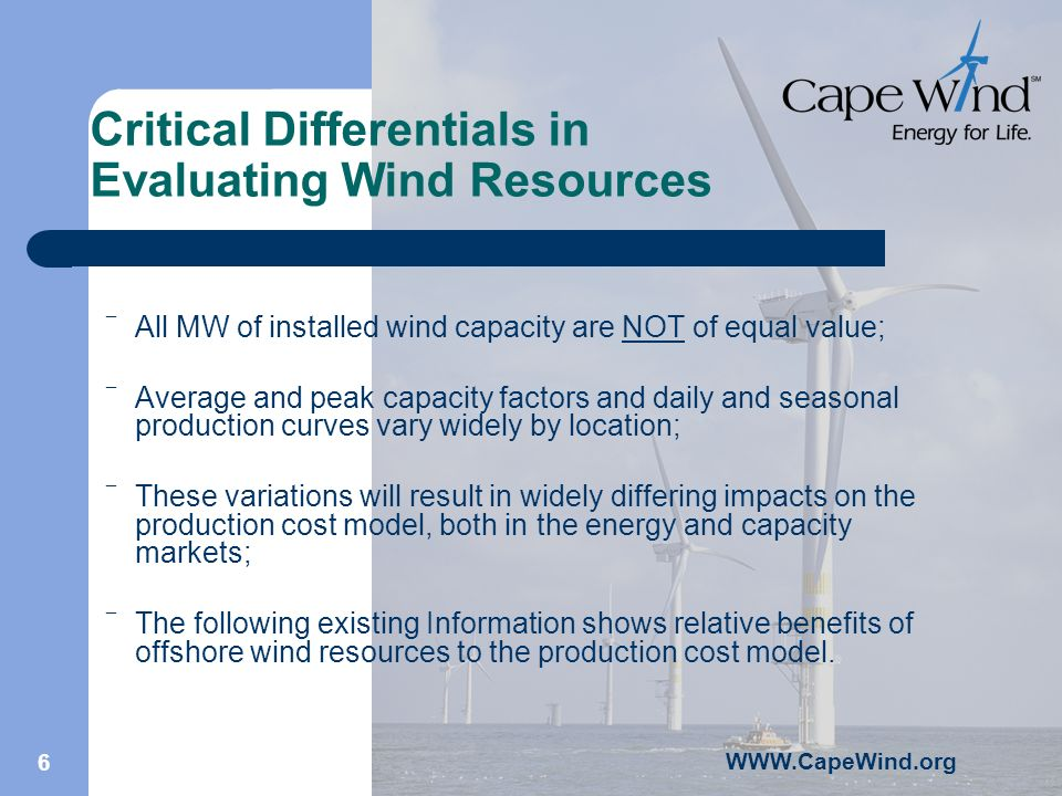 WWW.CapeWind.org 6 Critical Differentials in Evaluating Wind Resources All MW of installed wind capacity are NOT of equal value; Average and peak capacity factors and daily and seasonal production curves vary widely by location; These variations will result in widely differing impacts on the production cost model, both in the energy and capacity markets; The following existing Information shows relative benefits of offshore wind resources to the production cost model.