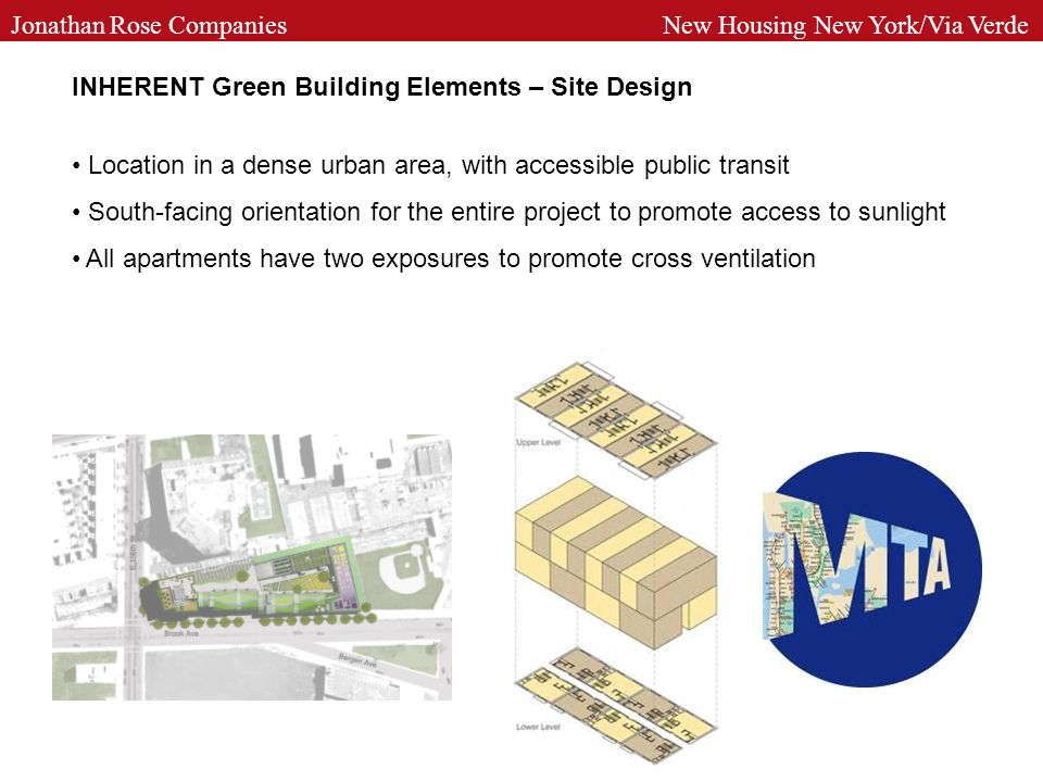 INHERENT Green Building Elements – Site Design Location in a dense urban area, with accessible public transit South-facing orientation for the entire project to promote access to sunlight All apartments have two exposures to promote cross ventilation Jonathan Rose Companies New Housing New York/Via Verde