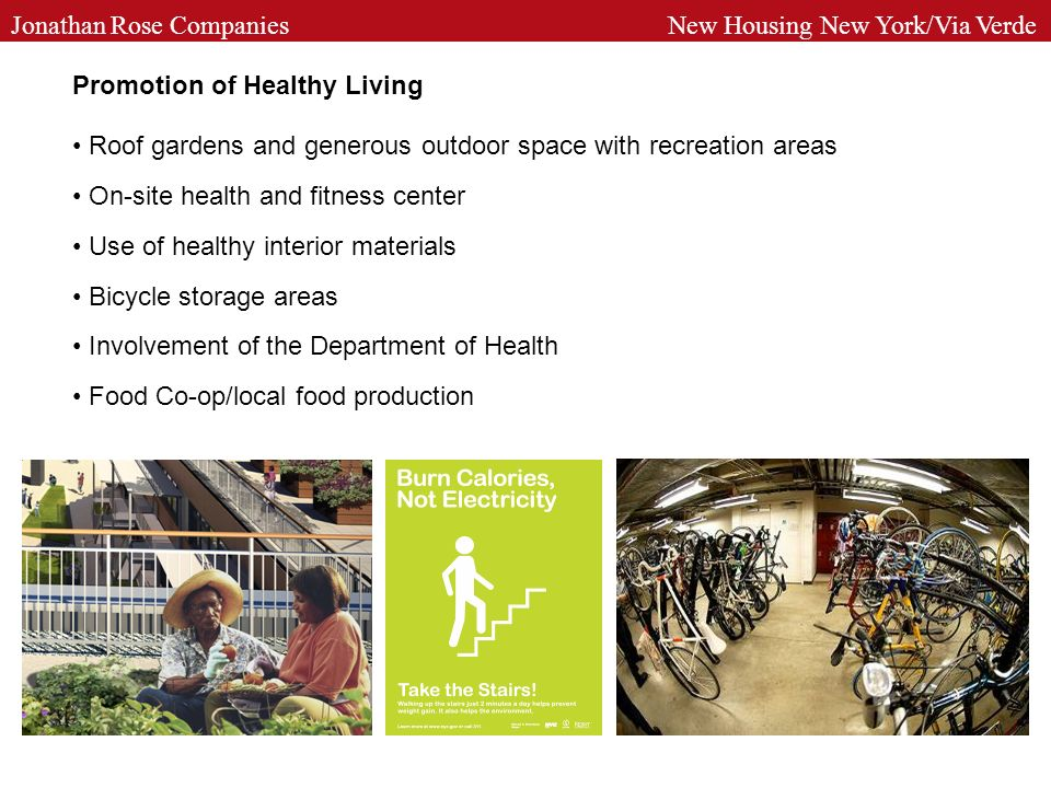 Promotion of Healthy Living Roof gardens and generous outdoor space with recreation areas On-site health and fitness center Use of healthy interior materials Bicycle storage areas Involvement of the Department of Health Food Co-op/local food production Jonathan Rose Companies New Housing New York/Via Verde