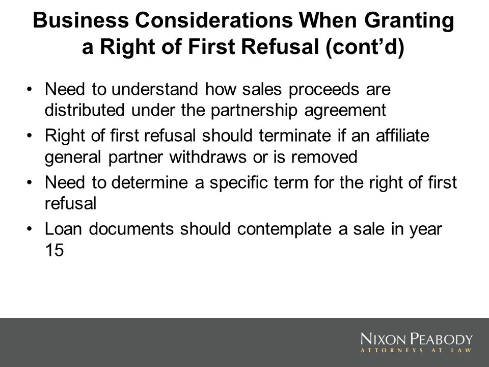 Business Considerations When Granting a Right of First Refusal (contd) Need to understand how sales proceeds are distributed under the partnership agreement Right of first refusal should terminate if an affiliate general partner withdraws or is removed Need to determine a specific term for the right of first refusal Loan documents should contemplate a sale in year 15