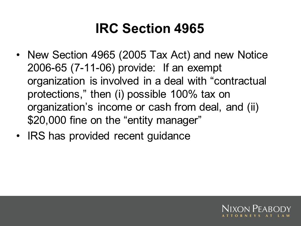 IRC Section 4965 New Section 4965 (2005 Tax Act) and new Notice 2006-65 (7-11-06) provide: If an exempt organization is involved in a deal with contractual protections, then (i) possible 100% tax on organizations income or cash from deal, and (ii) $20,000 fine on the entity manager IRS has provided recent guidance 10311776