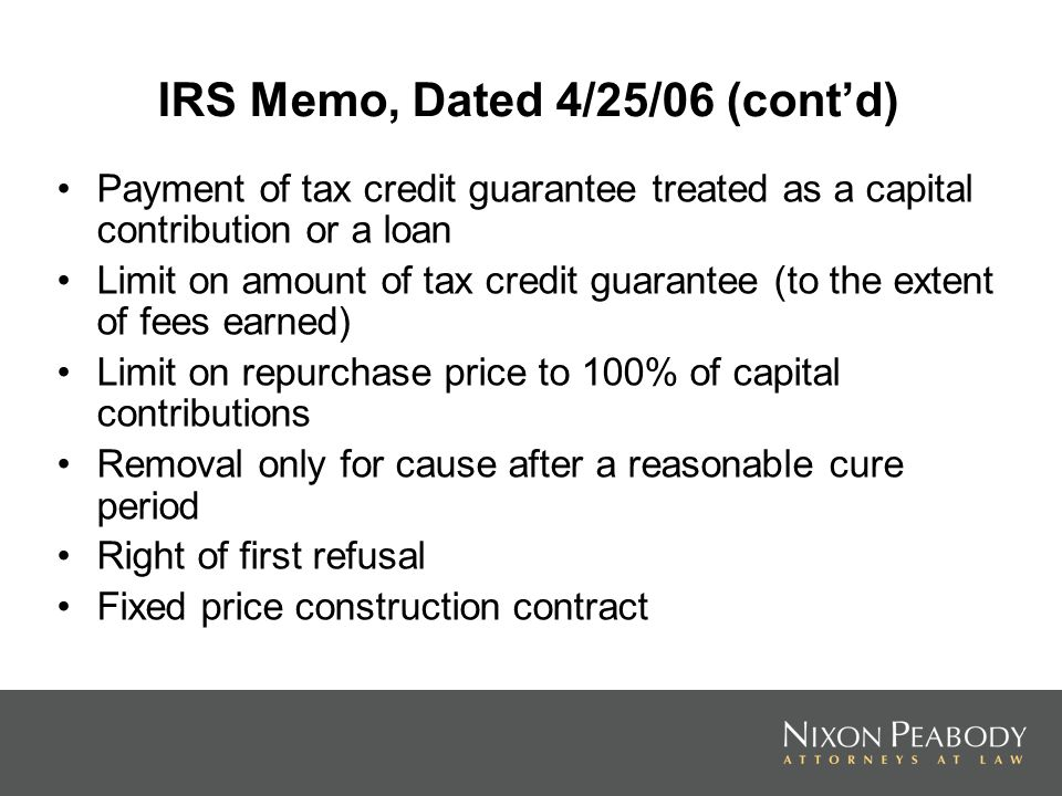 IRS Memo, Dated 4/25/06 (contd) Payment of tax credit guarantee treated as a capital contribution or a loan Limit on amount of tax credit guarantee (to the extent of fees earned) Limit on repurchase price to 100% of capital contributions Removal only for cause after a reasonable cure period Right of first refusal Fixed price construction contract