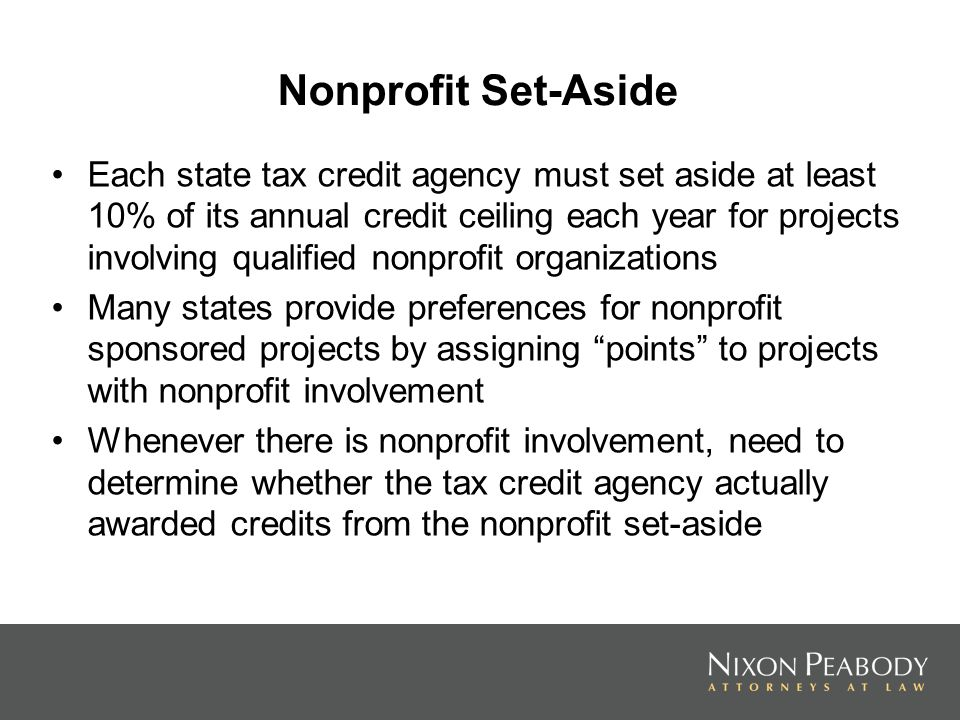 Nonprofit Set-Aside Each state tax credit agency must set aside at least 10% of its annual credit ceiling each year for projects involving qualified nonprofit organizations Many states provide preferences for nonprofit sponsored projects by assigning points to projects with nonprofit involvement Whenever there is nonprofit involvement, need to determine whether the tax credit agency actually awarded credits from the nonprofit set-aside