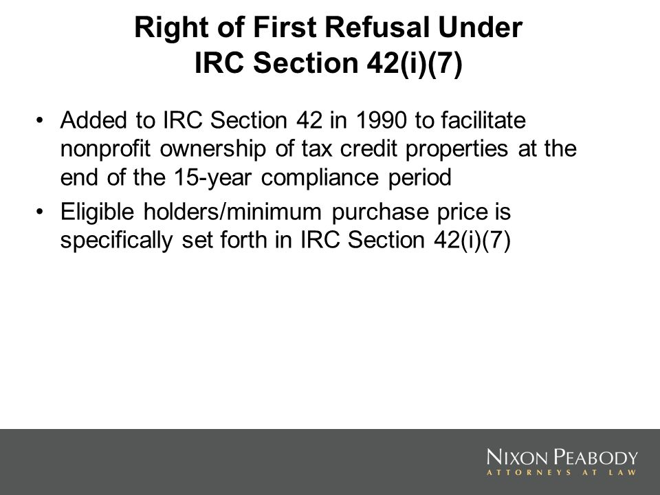 Right of First Refusal Under IRC Section 42(i)(7) Added to IRC Section 42 in 1990 to facilitate nonprofit ownership of tax credit properties at the end of the 15-year compliance period Eligible holders/minimum purchase price is specifically set forth in IRC Section 42(i)(7)