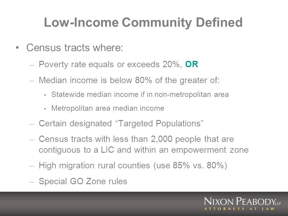 Low-Income Community Defined Census tracts where: – Poverty rate equals or exceeds 20%, OR – Median income is below 80% of the greater of: Statewide median income if in non-metropolitan area Metropolitan area median income – Certain designated Targeted Populations – Census tracts with less than 2,000 people that are contiguous to a LIC and within an empowerment zone – High migration rural counties (use 85% vs.