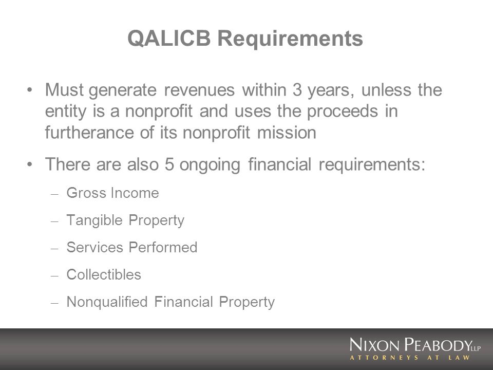 QALICB Requirements Must generate revenues within 3 years, unless the entity is a nonprofit and uses the proceeds in furtherance of its nonprofit mission There are also 5 ongoing financial requirements: – Gross Income – Tangible Property – Services Performed – Collectibles – Nonqualified Financial Property