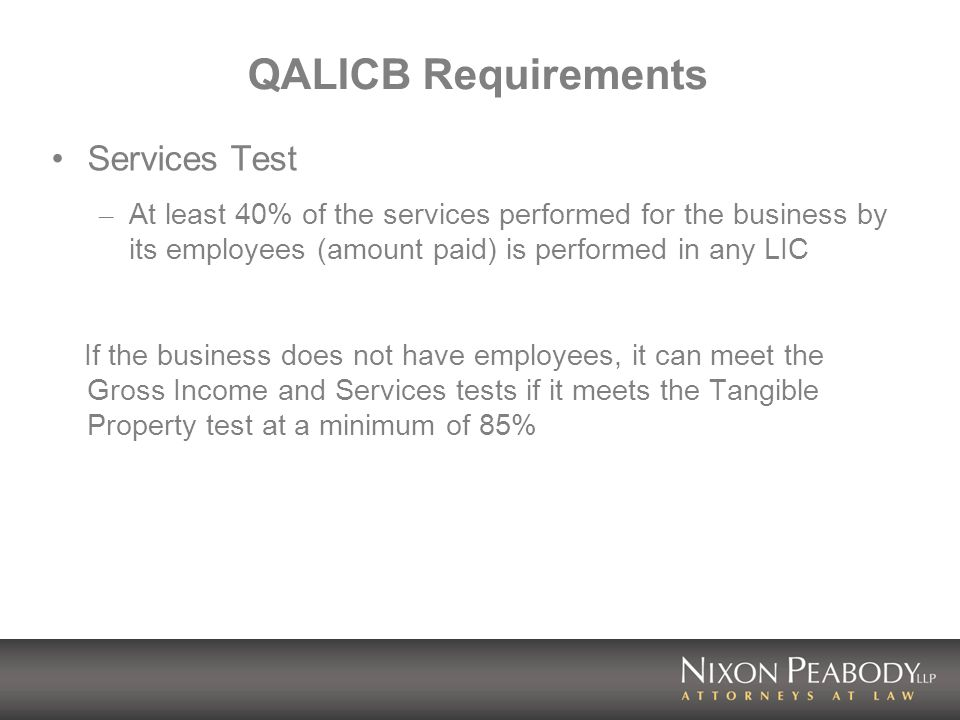 QALICB Requirements Services Test – At least 40% of the services performed for the business by its employees (amount paid) is performed in any LIC If the business does not have employees, it can meet the Gross Income and Services tests if it meets the Tangible Property test at a minimum of 85%