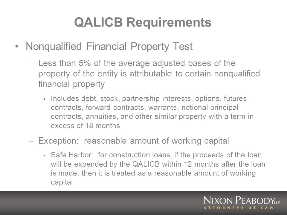 QALICB Requirements Nonqualified Financial Property Test – Less than 5% of the average adjusted bases of the property of the entity is attributable to certain nonqualified financial property Includes debt, stock, partnership interests, options, futures contracts, forward contracts, warrants, notional principal contracts, annuities, and other similar property with a term in excess of 18 months – Exception: reasonable amount of working capital Safe Harbor: for construction loans, if the proceeds of the loan will be expended by the QALICB within 12 months after the loan is made, then it is treated as a reasonable amount of working capital