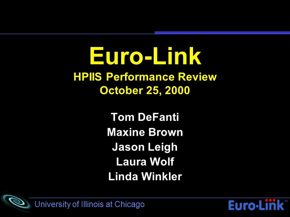 University of Illinois at Chicago Euro-Link HPIIS Performance Review October 25, 2000 Tom DeFanti Maxine Brown Jason Leigh Laura Wolf Linda Winkler