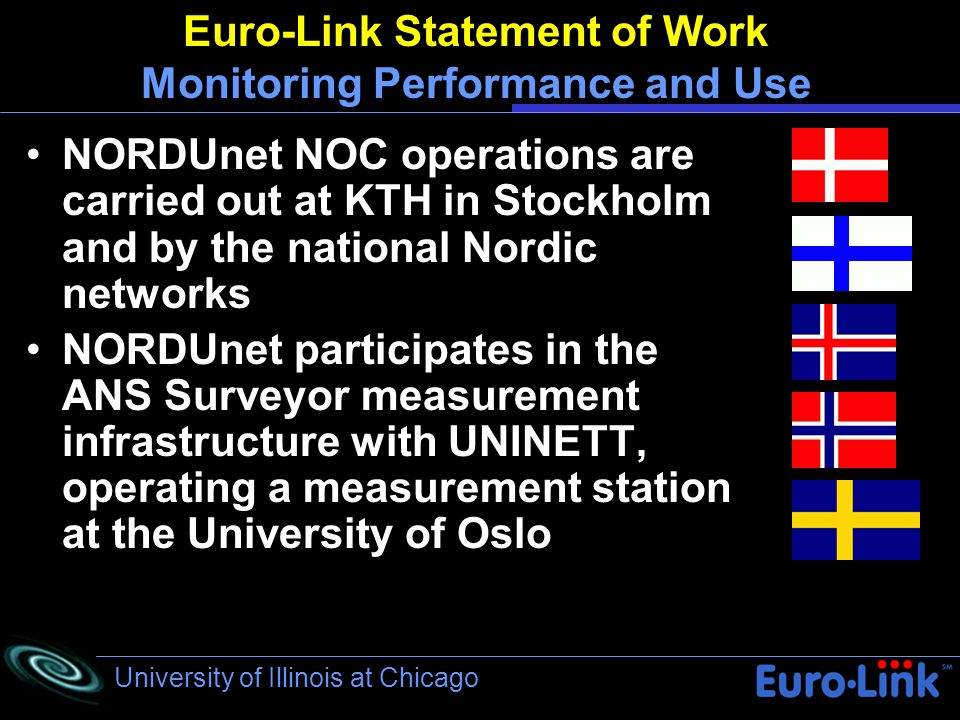 University of Illinois at Chicago Euro-Link Statement of Work Monitoring Performance and Use NORDUnet NOC operations are carried out at KTH in Stockholm and by the national Nordic networks NORDUnet participates in the ANS Surveyor measurement infrastructure with UNINETT, operating a measurement station at the University of Oslo