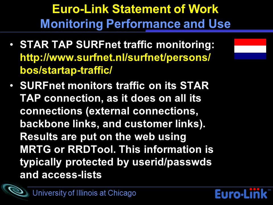 University of Illinois at Chicago Euro-Link Statement of Work Monitoring Performance and Use STAR TAP SURFnet traffic monitoring: http://www.surfnet.nl/surfnet/persons/ bos/startap-traffic/ SURFnet monitors traffic on its STAR TAP connection, as it does on all its connections (external connections, backbone links, and customer links).