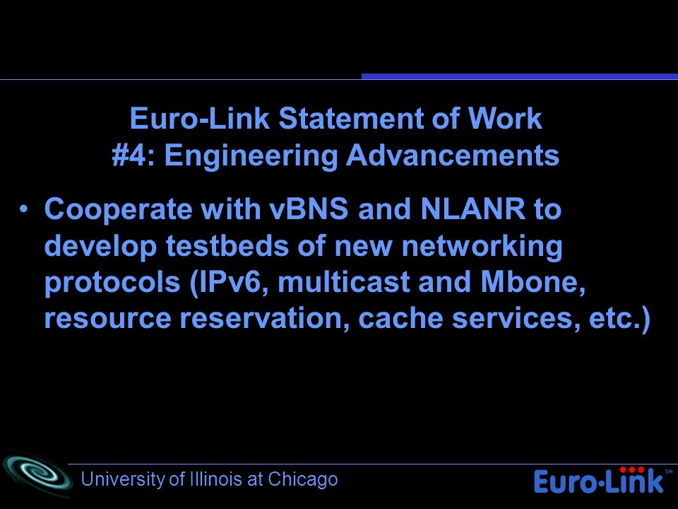University of Illinois at Chicago Euro-Link Statement of Work #4: Engineering Advancements Cooperate with vBNS and NLANR to develop testbeds of new networking protocols (IPv6, multicast and Mbone, resource reservation, cache services, etc.)