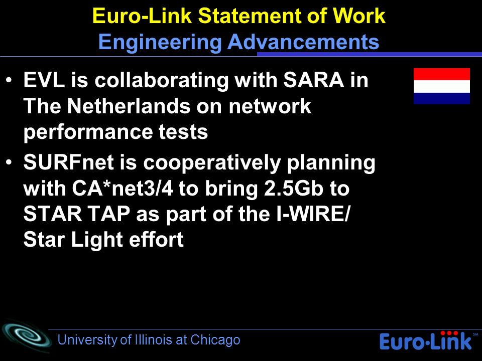 University of Illinois at Chicago Euro-Link Statement of Work Engineering Advancements EVL is collaborating with SARA in The Netherlands on network performance tests SURFnet is cooperatively planning with CA*net3/4 to bring 2.5Gb to STAR TAP as part of the I-WIRE/ Star Light effort
