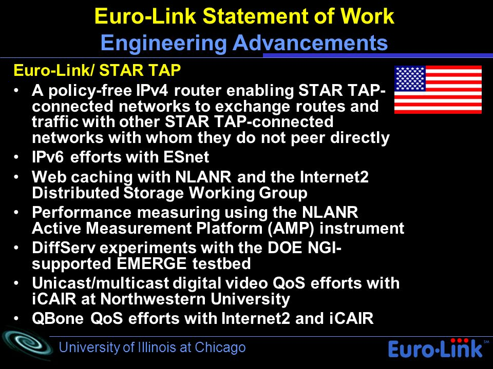 University of Illinois at Chicago Euro-Link Statement of Work Engineering Advancements Euro-Link/ STAR TAP A policy-free IPv4 router enabling STAR TAP- connected networks to exchange routes and traffic with other STAR TAP-connected networks with whom they do not peer directly IPv6 efforts with ESnet Web caching with NLANR and the Internet2 Distributed Storage Working Group Performance measuring using the NLANR Active Measurement Platform (AMP) instrument DiffServ experiments with the DOE NGI- supported EMERGE testbed Unicast/multicast digital video QoS efforts with iCAIR at Northwestern University QBone QoS efforts with Internet2 and iCAIR