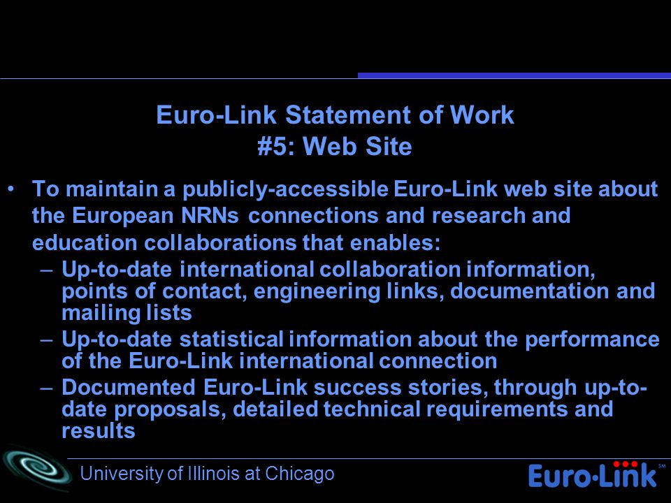 University of Illinois at Chicago Euro-Link Statement of Work #5: Web Site To maintain a publicly-accessible Euro-Link web site about the European NRNs connections and research and education collaborations that enables: –Up-to-date international collaboration information, points of contact, engineering links, documentation and mailing lists –Up-to-date statistical information about the performance of the Euro-Link international connection –Documented Euro-Link success stories, through up-to- date proposals, detailed technical requirements and results
