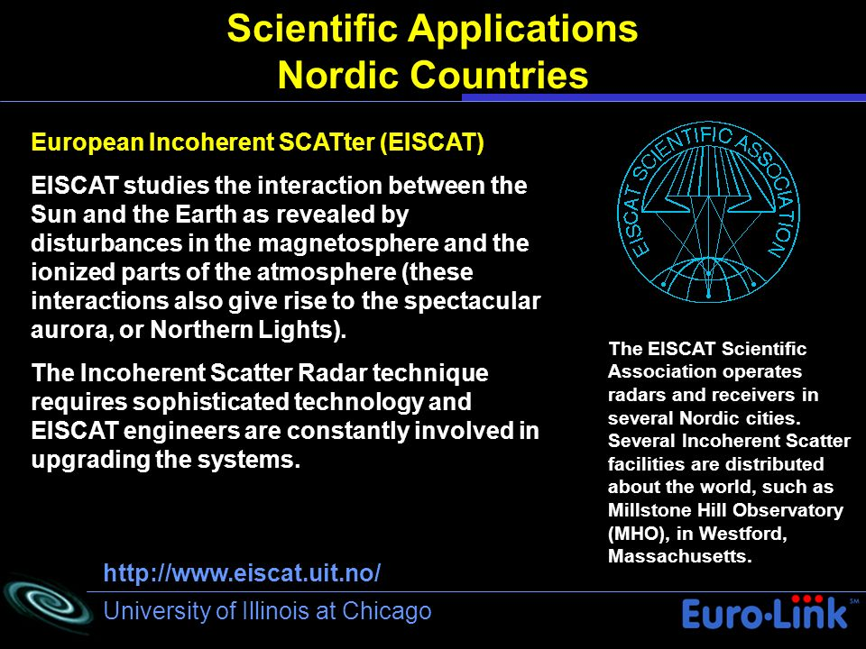 University of Illinois at Chicago Scientific Applications Nordic Countries European Incoherent SCATter (EISCAT) EISCAT studies the interaction between the Sun and the Earth as revealed by disturbances in the magnetosphere and the ionized parts of the atmosphere (these interactions also give rise to the spectacular aurora, or Northern Lights).