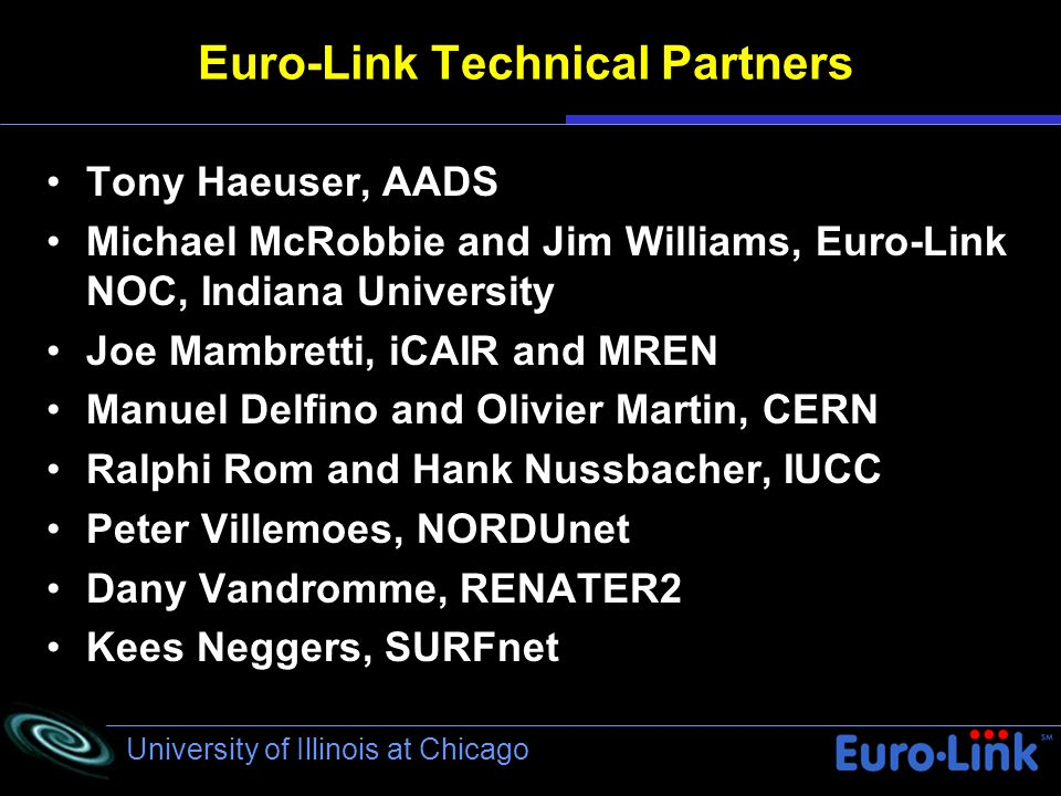 University of Illinois at Chicago Euro-Link Technical Partners Tony Haeuser, AADS Michael McRobbie and Jim Williams, Euro-Link NOC, Indiana University Joe Mambretti, iCAIR and MREN Manuel Delfino and Olivier Martin, CERN Ralphi Rom and Hank Nussbacher, IUCC Peter Villemoes, NORDUnet Dany Vandromme, RENATER2 Kees Neggers, SURFnet