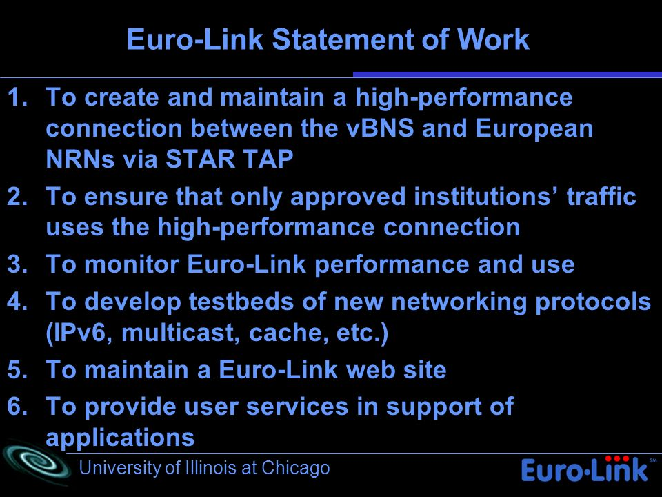 University of Illinois at Chicago Euro-Link Statement of Work 1.To create and maintain a high-performance connection between the vBNS and European NRNs via STAR TAP 2.To ensure that only approved institutions traffic uses the high-performance connection 3.To monitor Euro-Link performance and use 4.To develop testbeds of new networking protocols (IPv6, multicast, cache, etc.) 5.To maintain a Euro-Link web site 6.To provide user services in support of applications