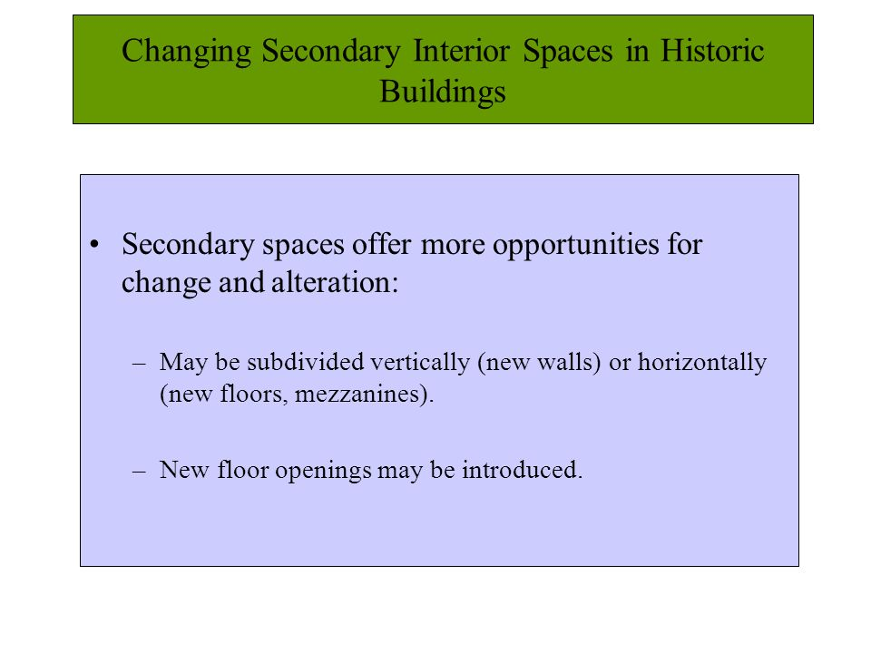 Changing Secondary Interior Spaces in Historic Buildings Secondary spaces offer more opportunities for change and alteration: –May be subdivided vertically (new walls) or horizontally (new floors, mezzanines).