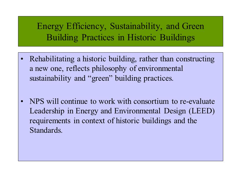 Energy Efficiency, Sustainability, and Green Building Practices in Historic Buildings Rehabilitating a historic building, rather than constructing a new one, reflects philosophy of environmental sustainability and green building practices.