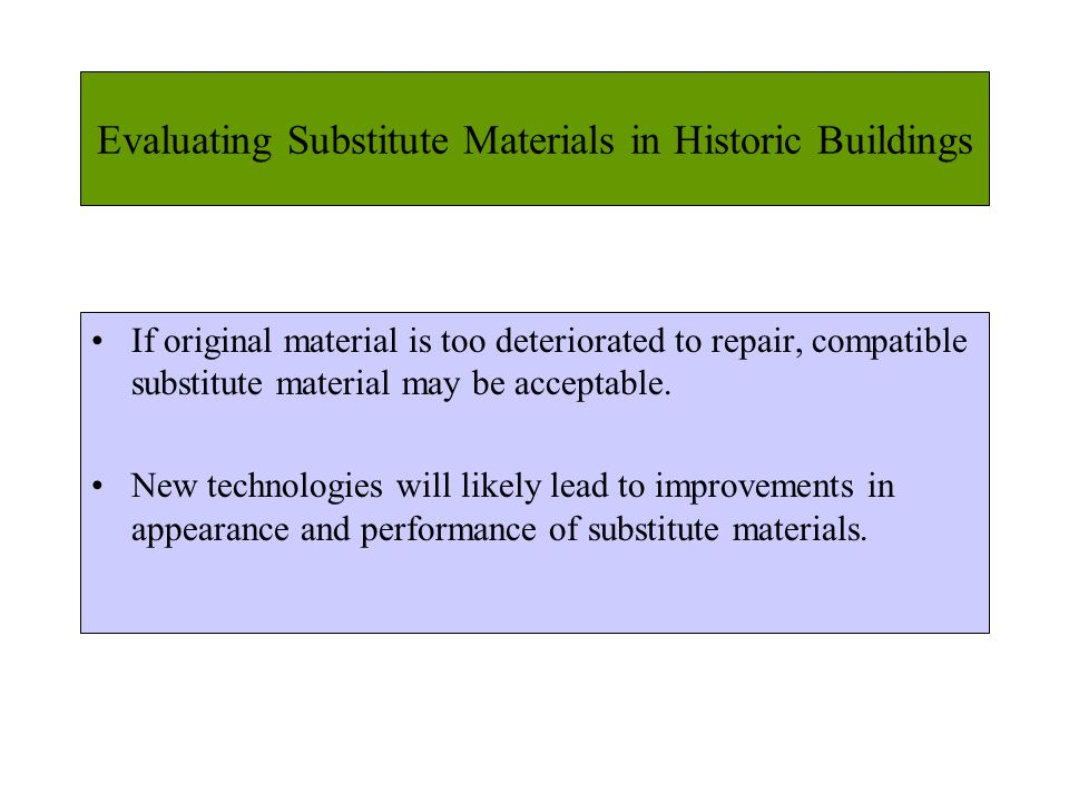 Evaluating Substitute Materials in Historic Buildings If original material is too deteriorated to repair, compatible substitute material may be accept