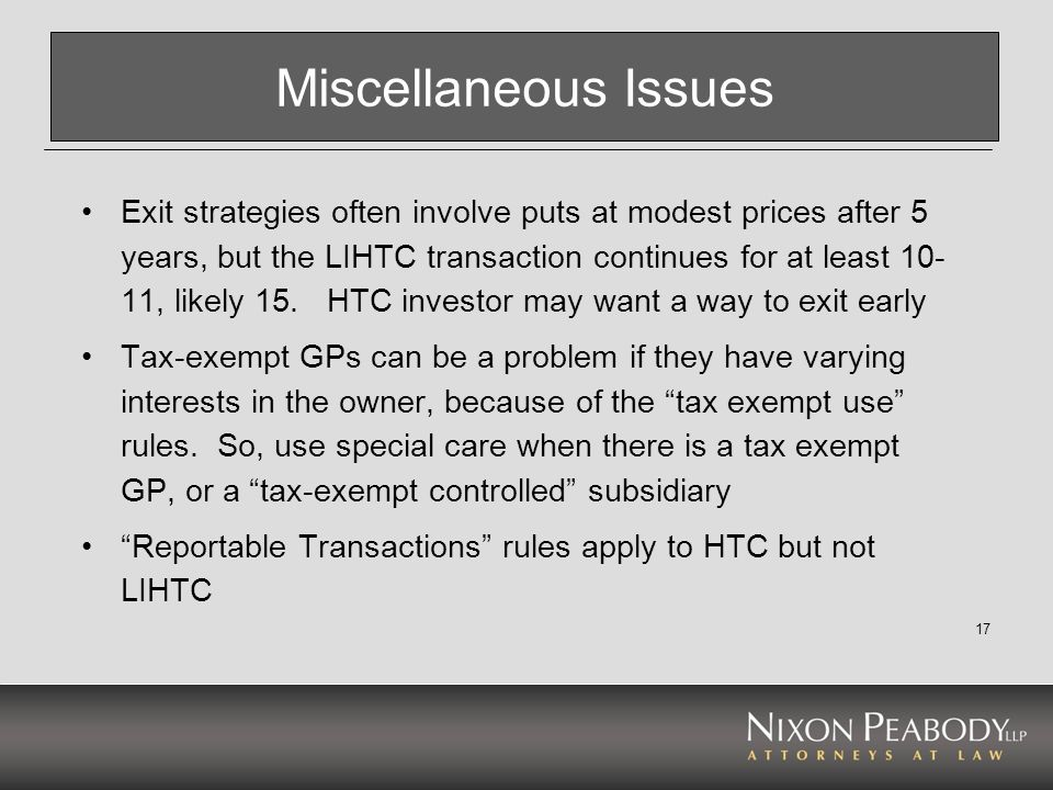 17 Miscellaneous Issues Exit strategies often involve puts at modest prices after 5 years, but the LIHTC transaction continues for at least 10- 11, li
