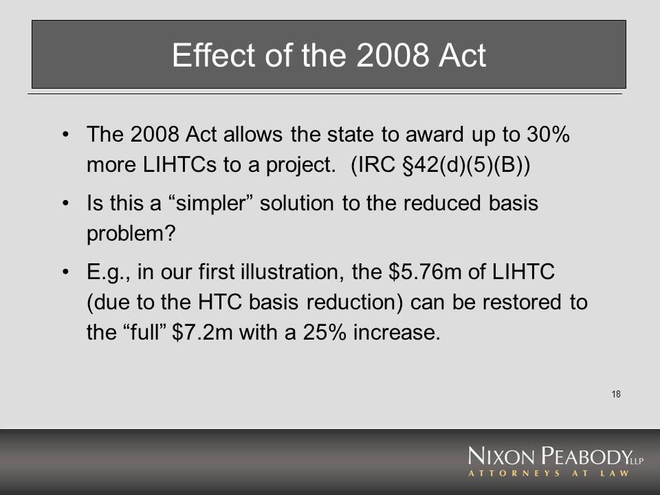 18 Effect of the 2008 Act The 2008 Act allows the state to award up to 30% more LIHTCs to a project. (IRC §42(d)(5)(B)) Is this a simpler solution to