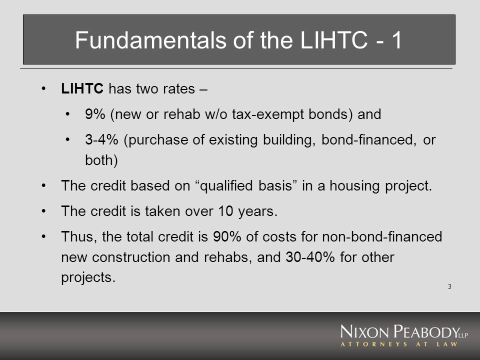 3 Fundamentals of the LIHTC - 1 LIHTC has two rates – 9% (new or rehab w/o tax-exempt bonds) and 3-4% (purchase of existing building, bond-financed, o